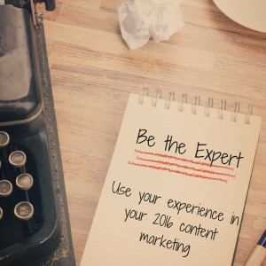 Being An Expert: How to use your experience in your 2016 content marketing